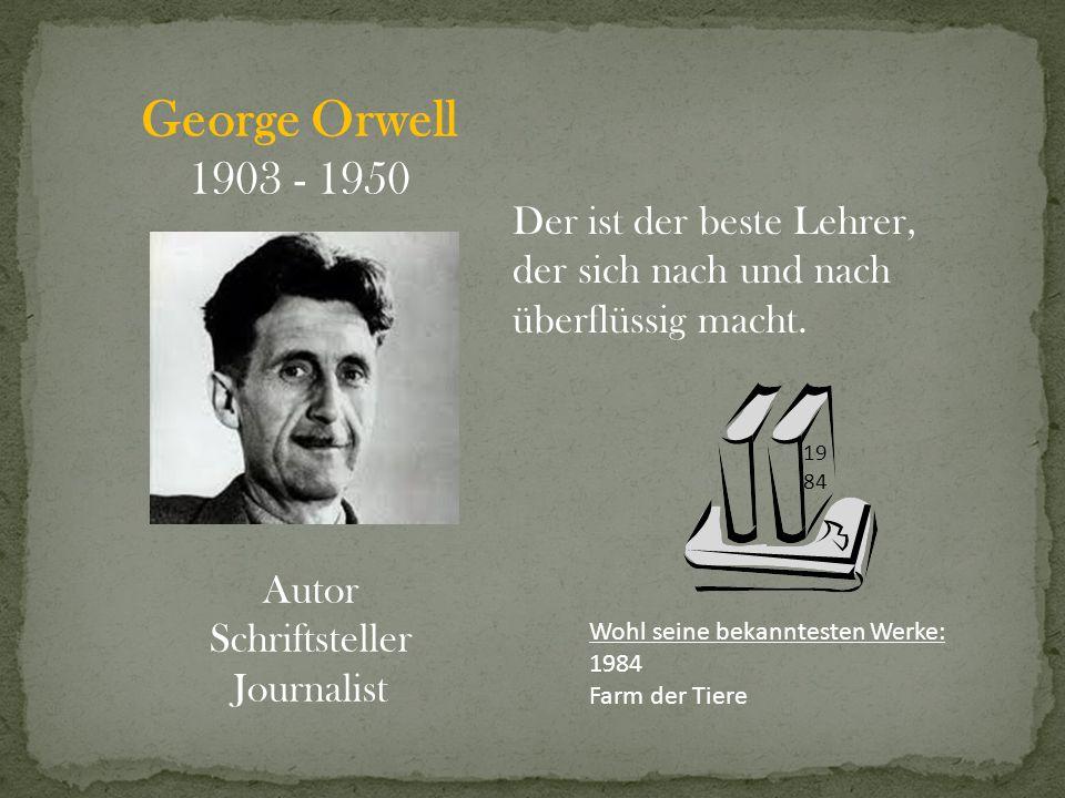 George Orwell 1903 - 1950 Autor Schriftsteller Journalist Der ist der beste Lehrer, der sich nach und nach überflüssig macht. Wohl seine bekanntesten