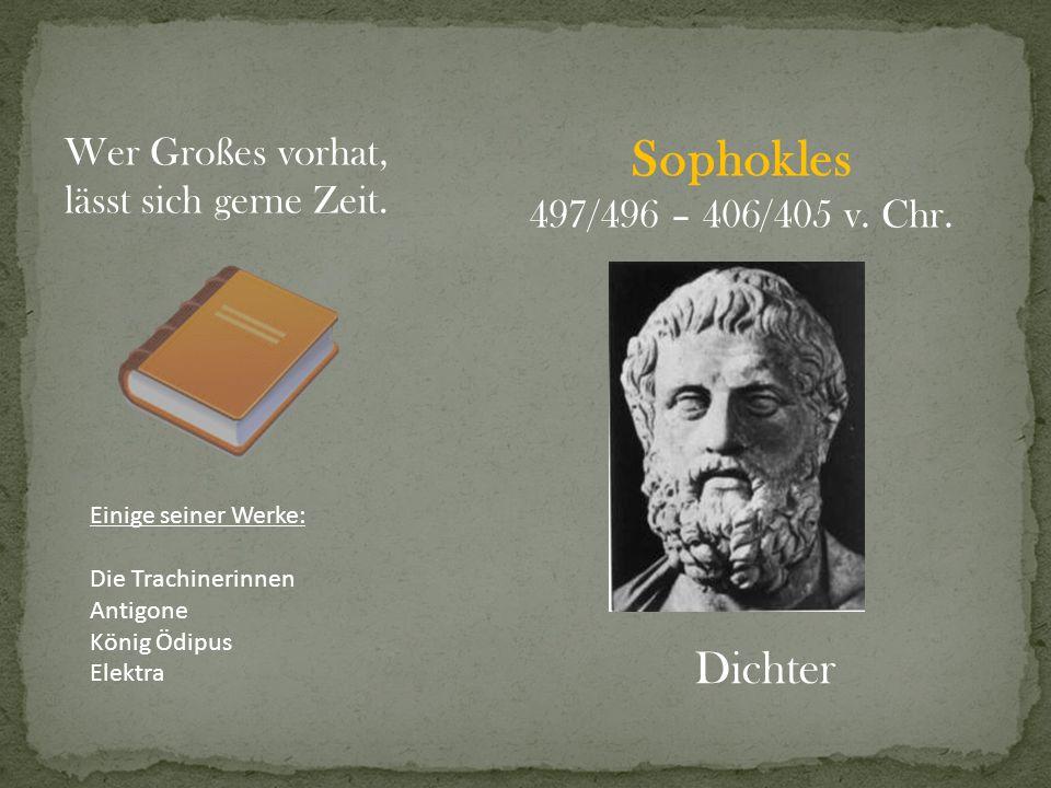 Sophokles 497/496 – 406/405 v. Chr. Dichter Wer Großes vorhat, lässt sich gerne Zeit. Einige seiner Werke: Die Trachinerinnen Antigone König Ödipus El
