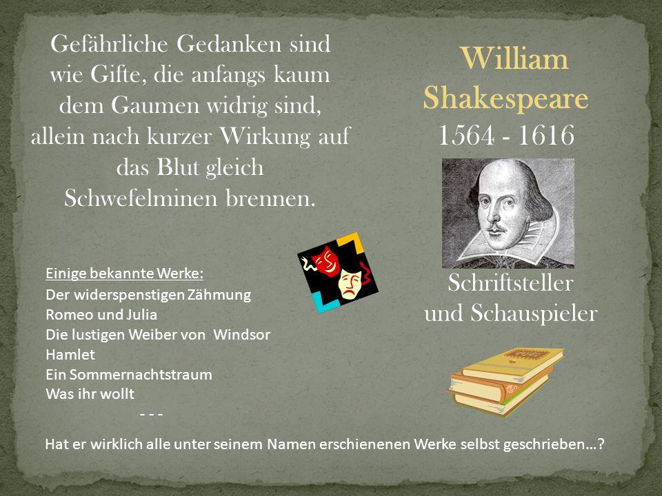 William Shakespeare 1564 - 1616 Schriftsteller und Schauspieler Gefährliche Gedanken sind wie Gifte, die anfangs kaum dem Gaumen widrig sind, allein n