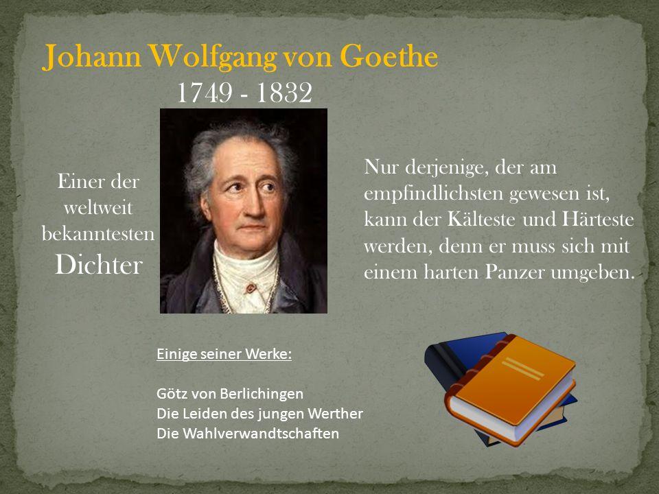 Johann Wolfgang von Goethe 1749 - 1832 Einer der weltweit bekanntesten Dichter Nur derjenige, der am empfindlichsten gewesen ist, kann der Kälteste un