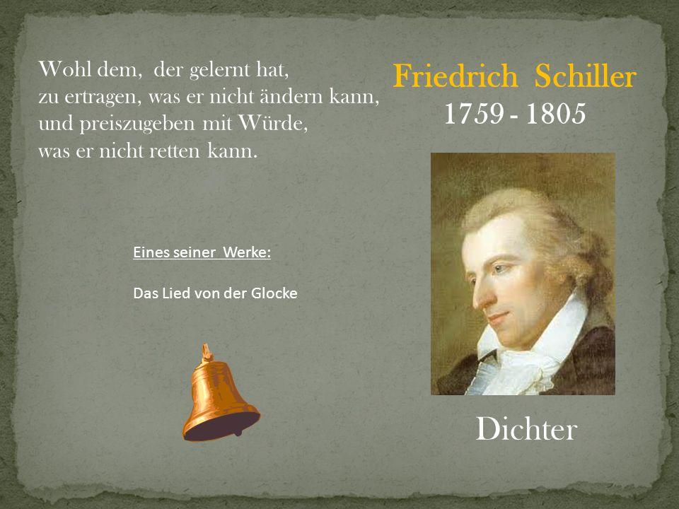 Friedrich Schiller 1759 - 1805 Dichter Wohl dem, der gelernt hat, zu ertragen, was er nicht ändern kann, und preiszugeben mit Würde, was er nicht rett