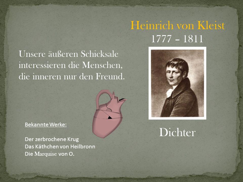 Heinrich von Kleist 1777 – 1811 Dichter Unsere äußeren Schicksale interessieren die Menschen, die inneren nur den Freund. Bekannte Werke: Der zerbroch