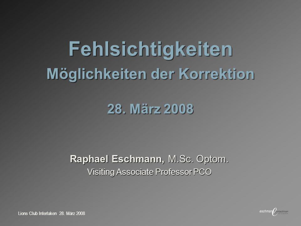Lions Club Interlaken 28. März 2008 Fehlsichtigkeiten Möglichkeiten der Korrektion 28. März 2008 Raphael Eschmann, M.Sc. Optom. Visiting Associate Pro