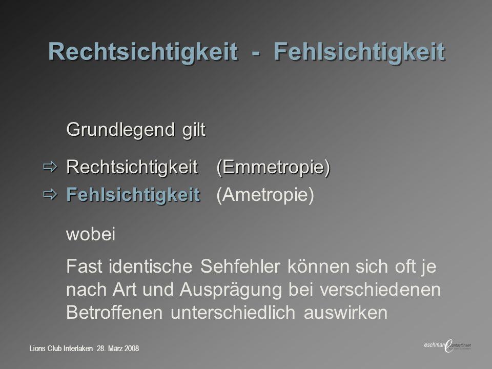 Lions Club Interlaken 28. März 2008 Rechtsichtigkeit - Fehlsichtigkeit Grundlegend gilt Rechtsichtigkeit(Emmetropie) Rechtsichtigkeit(Emmetropie) Fehl