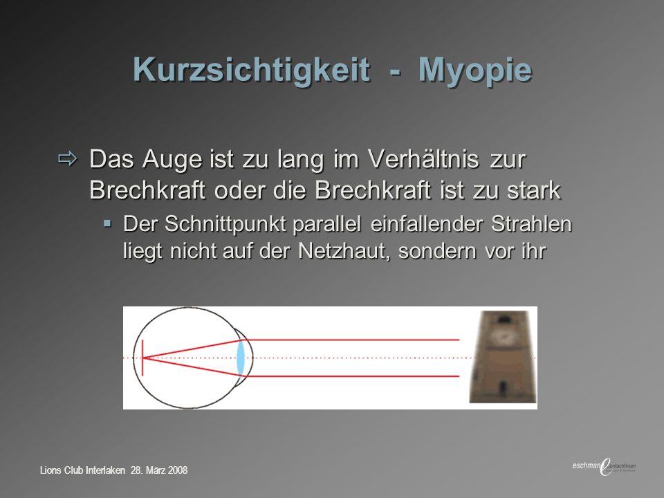 Lions Club Interlaken 28. März 2008 Kurzsichtigkeit - Myopie Das Auge ist zu lang im Verhältnis zur Brechkraft oder die Brechkraft ist zu stark Das Au