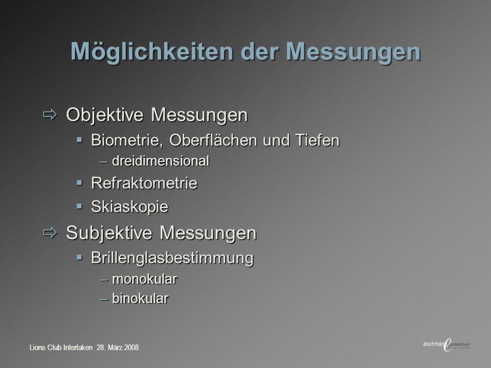 Lions Club Interlaken 28. März 2008 Möglichkeiten der Messungen Objektive Messungen Objektive Messungen Biometrie, Oberflächen und Tiefen Biometrie, O
