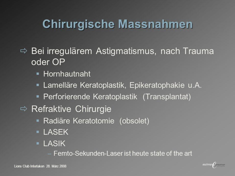 Lions Club Interlaken 28. März 2008 Chirurgische Massnahmen Bei irregulärem Astigmatismus, nach Trauma oder OP Hornhautnaht Lamelläre Keratoplastik, E