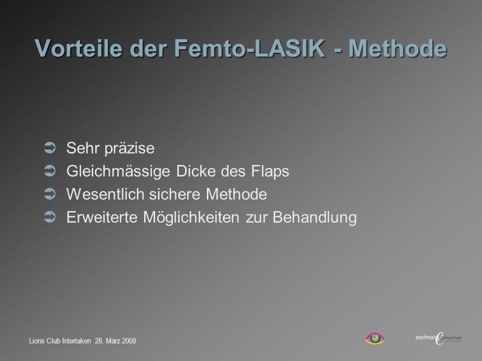 Lions Club Interlaken 28. März 2008 Vorteile der Femto-LASIK - Methode Sehr präzise Gleichmässige Dicke des Flaps Wesentlich sichere Methode Erweitert