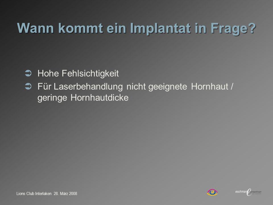 Lions Club Interlaken 28. März 2008 Wann kommt ein Implantat in Frage? Hohe Fehlsichtigkeit Für Laserbehandlung nicht geeignete Hornhaut / geringe Hor