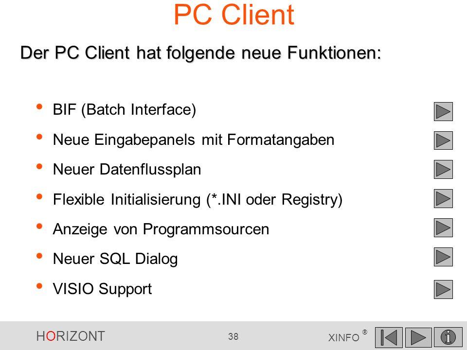 HORIZONT 38 XINFO ® PC Client BIF (Batch Interface) Neue Eingabepanels mit Formatangaben Neuer Datenflussplan Flexible Initialisierung (*.INI oder Reg