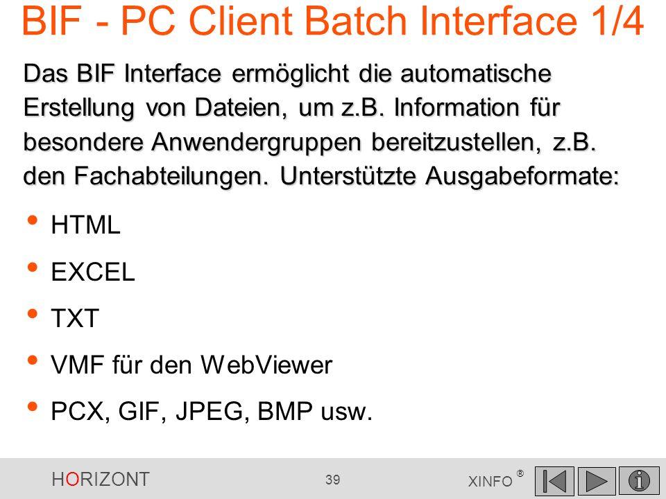 HORIZONT 39 XINFO ® BIF - PC Client Batch Interface 1/4 HTML EXCEL TXT VMF für den WebViewer PCX, GIF, JPEG, BMP usw. Das BIF Interface ermöglicht die