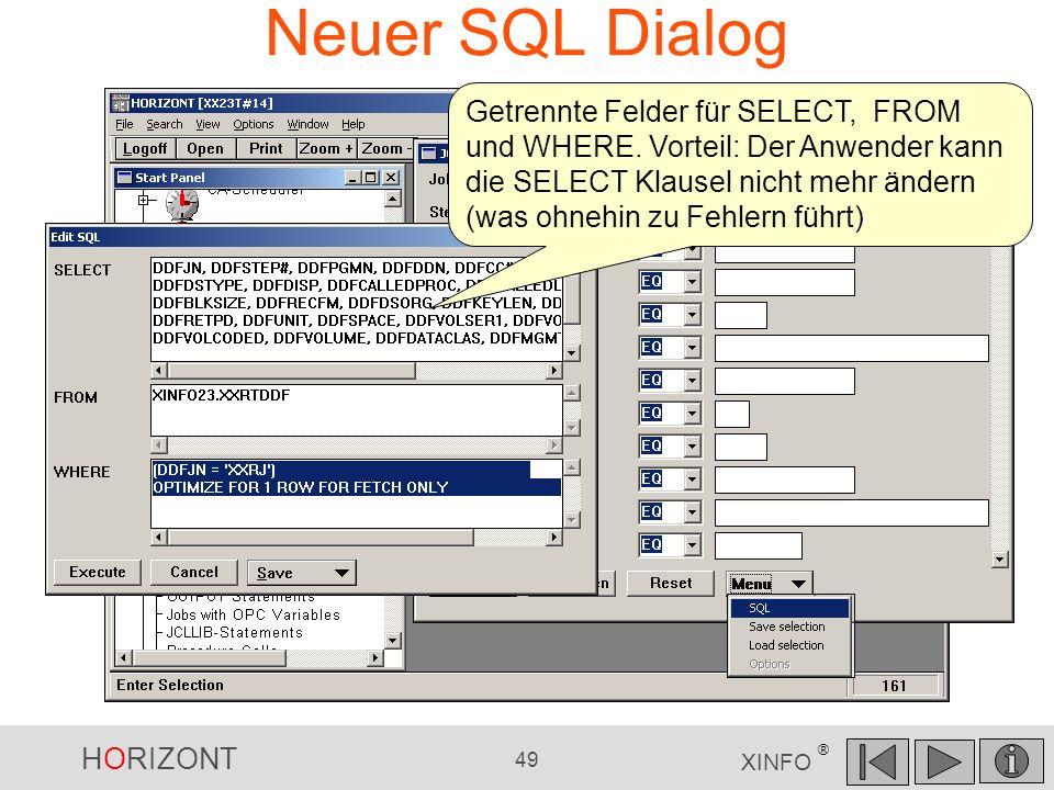 HORIZONT 49 XINFO ® Neuer SQL Dialog Getrennte Felder für SELECT, FROM und WHERE. Vorteil: Der Anwender kann die SELECT Klausel nicht mehr ändern (was