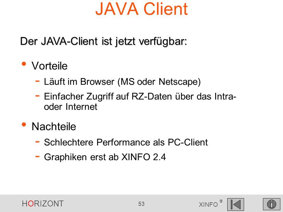 HORIZONT 53 XINFO ® JAVA Client Der JAVA-Client ist jetzt verfügbar: Vorteile - Läuft im Browser (MS oder Netscape) - Einfacher Zugriff auf RZ-Daten ü