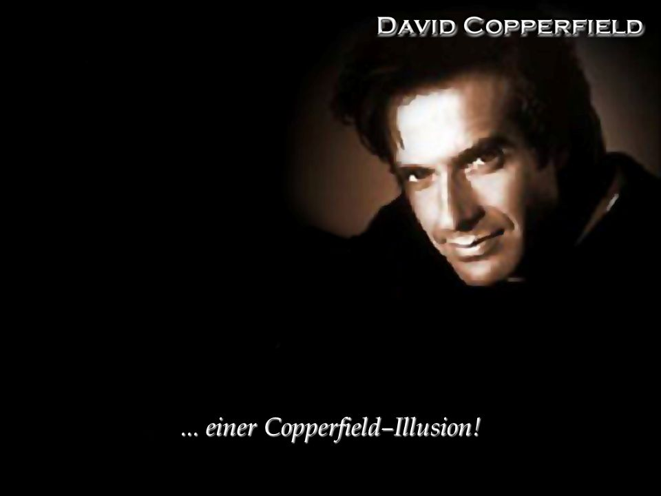 ... einer Copperfield–Illusion!