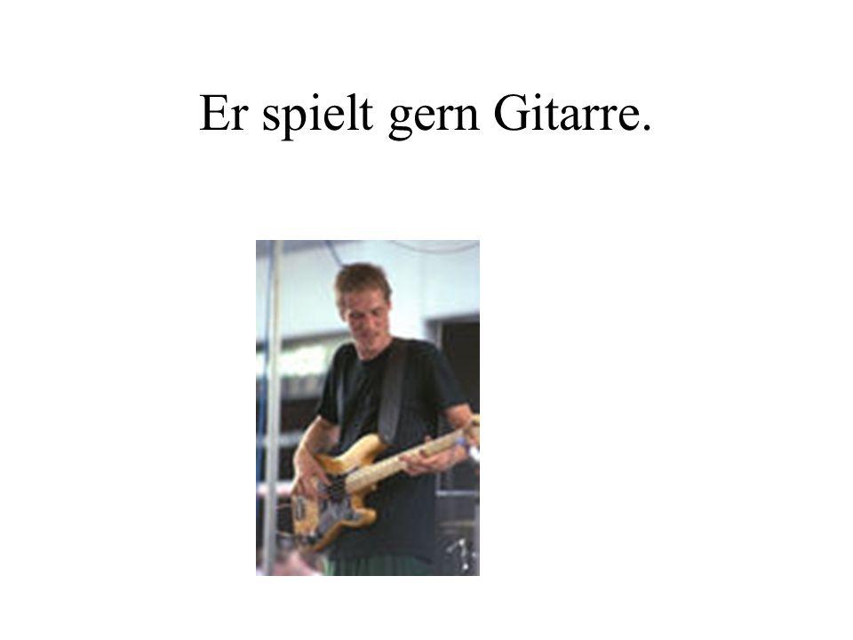 Er spielt gern Gitarre.