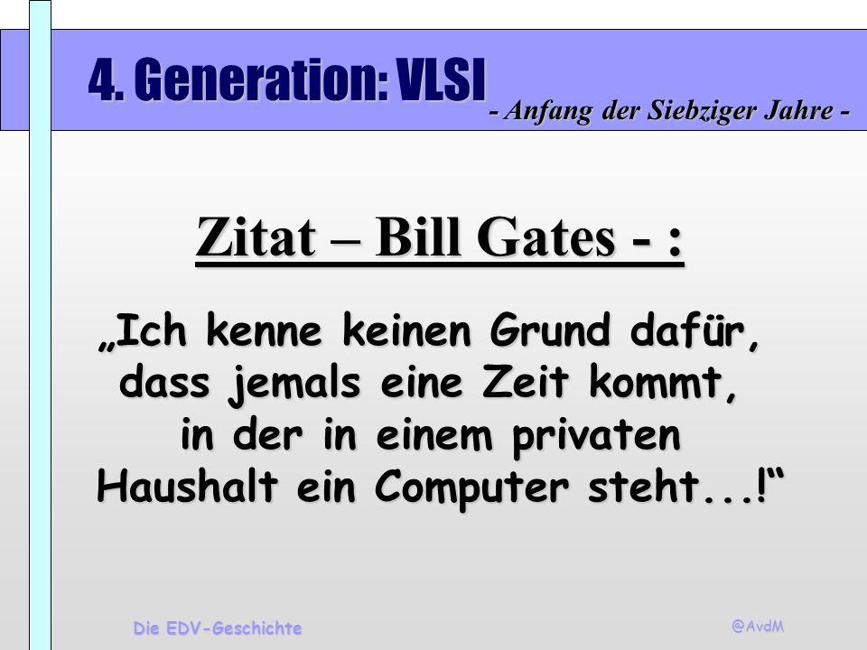 @AvdM Die EDV-Geschichte 4. Generation: VLSI - Anfang der Siebziger Jahre - Zitat – Bill Gates - : Ich kenne keinen Grund dafür, dass jemals eine Zeit