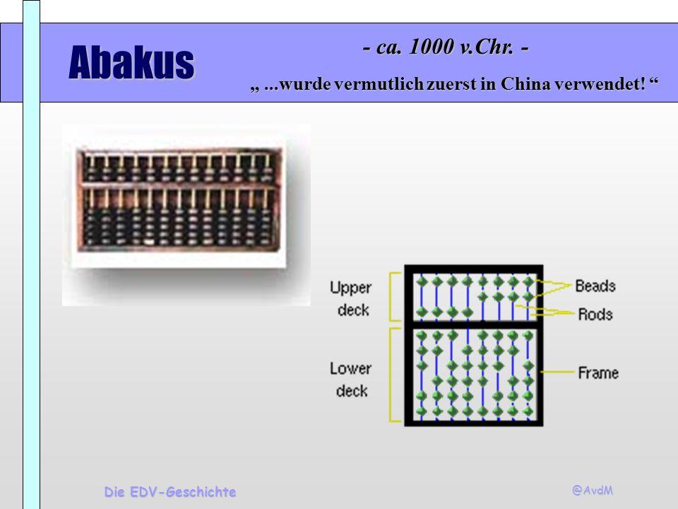 @AvdM Die EDV-Geschichte Abakus...wurde vermutlich zuerst in China verwendet!...wurde vermutlich zuerst in China verwendet! - ca. 1000 v.Chr. -