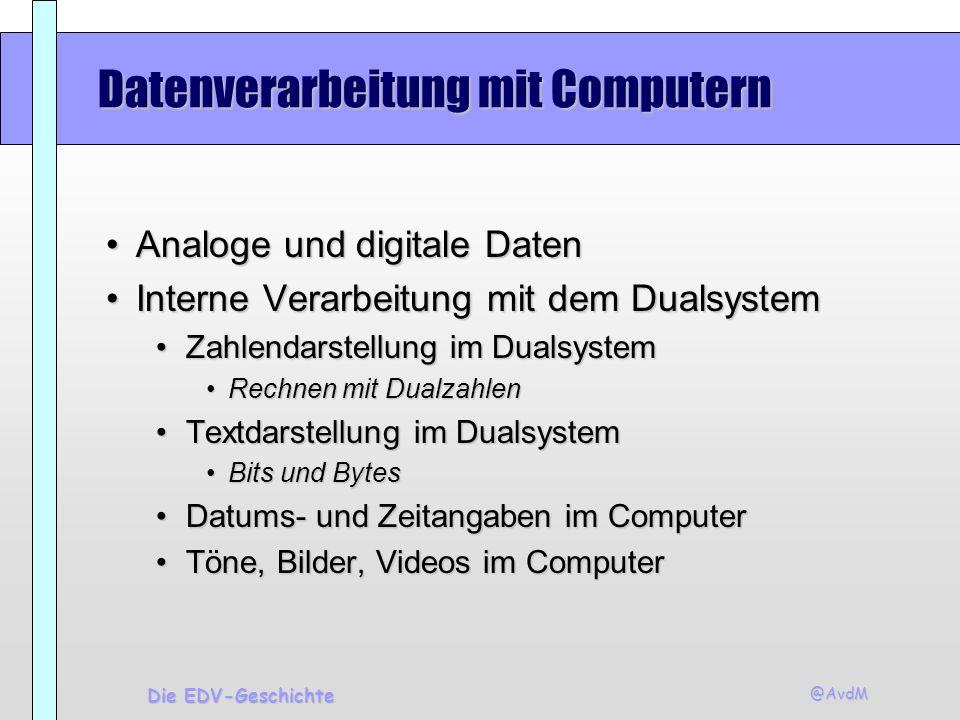 @AvdM Die EDV-Geschichte Datenverarbeitung mit Computern Analoge und digitale DatenAnaloge und digitale Daten Interne Verarbeitung mit dem DualsystemI