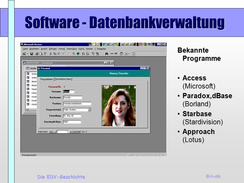 @AvdM Die EDV-Geschichte Software - Datenbankverwaltung Bekannte Programme Access (Microsoft)Access (Microsoft) Paradox,dBase (Borland)Paradox,dBase (