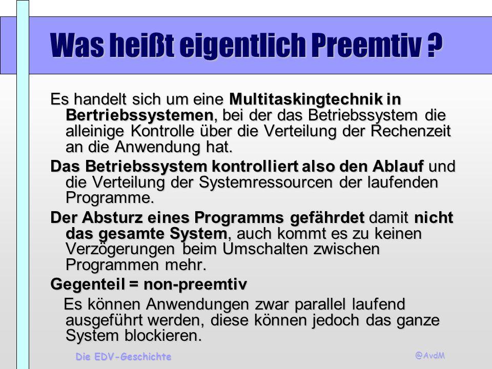 @AvdM Die EDV-Geschichte Was heißt eigentlich Preemtiv ? Es handelt sich um eine Multitaskingtechnik in Bertriebssystemen, bei der das Betriebssystem