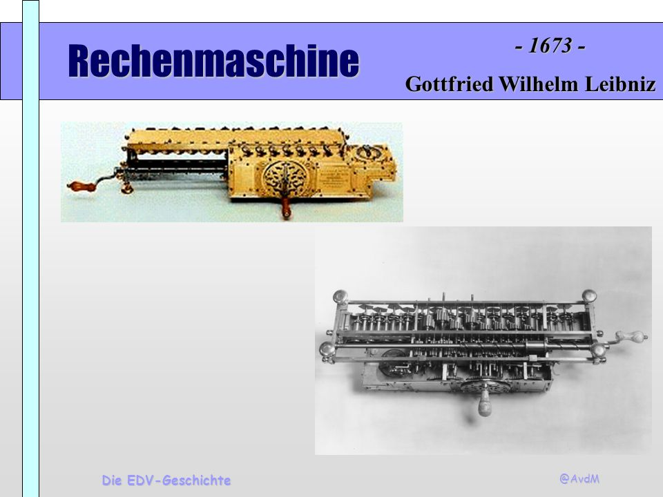 @AvdM Die EDV-Geschichte Rechenmaschine Gottfried Wilhelm Leibniz - 1673 -