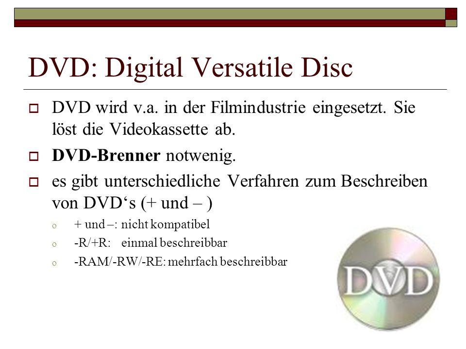 DVD: Digital Versatile Disc DVD wird v.a. in der Filmindustrie eingesetzt. Sie löst die Videokassette ab. DVD-Brenner notwenig. es gibt unterschiedlic