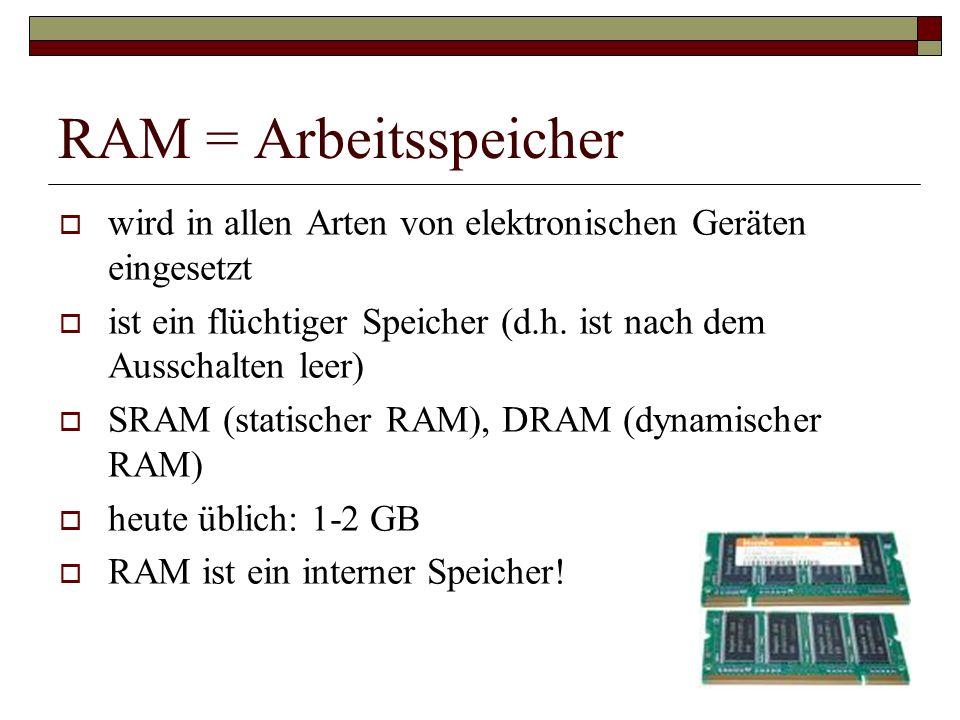 RAM = Arbeitsspeicher wird in allen Arten von elektronischen Geräten eingesetzt ist ein flüchtiger Speicher (d.h. ist nach dem Ausschalten leer) SRAM