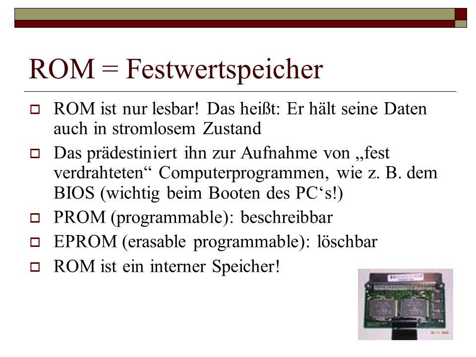 ROM = Festwertspeicher ROM ist nur lesbar! Das heißt: Er hält seine Daten auch in stromlosem Zustand Das prädestiniert ihn zur Aufnahme von fest verdr