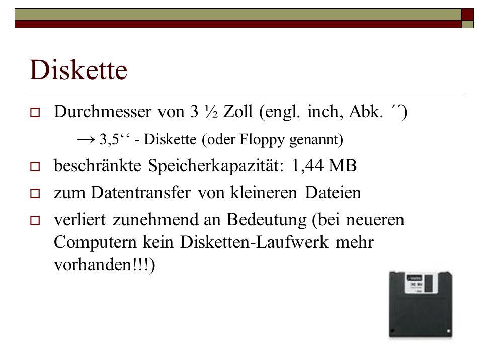 Diskette Durchmesser von 3 ½ Zoll (engl. inch, Abk. ´´) 3,5 - Diskette (oder Floppy genannt) beschränkte Speicherkapazität: 1,44 MB zum Datentransfer