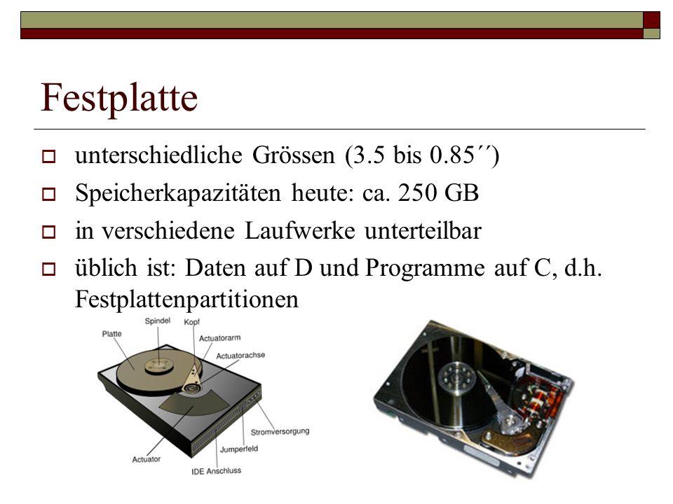Festplatte unterschiedliche Grössen (3.5 bis 0.85´´) Speicherkapazitäten heute: ca. 250 GB in verschiedene Laufwerke unterteilbar üblich ist: Daten au
