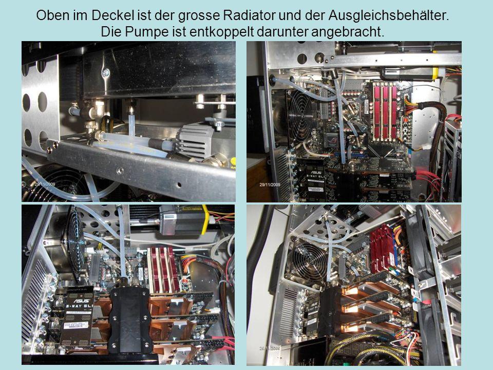 Oben im Deckel ist der grosse Radiator und der Ausgleichsbehälter. Die Pumpe ist entkoppelt darunter angebracht.