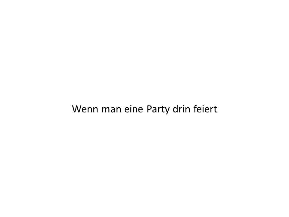 Wenn man eine Party drin feiert