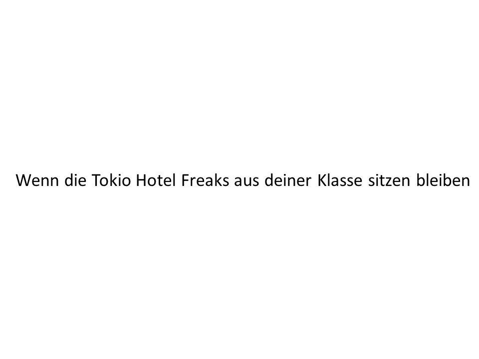 Wenn die Tokio Hotel Freaks aus deiner Klasse sitzen bleiben