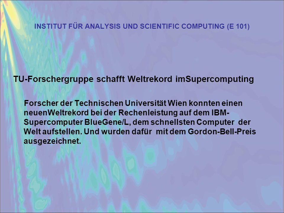 INSTITUT FÜR ANALYSIS UND SCIENTIFIC COMPUTING (E 101) TU-Forschergruppe schafft Weltrekord imSupercomputing Forscher der Technischen Universität Wien