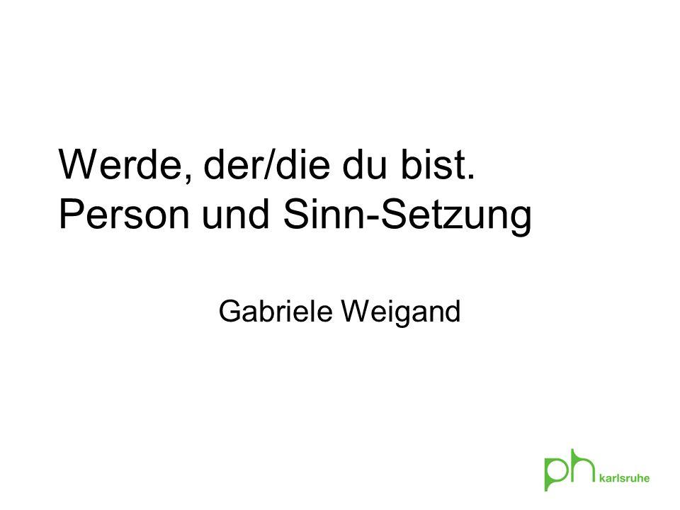 Werde, der/die du bist. Person und Sinn-Setzung Gabriele Weigand