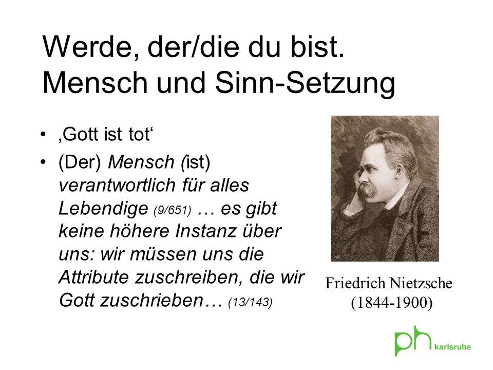 Gott ist tot (Der) Mensch (ist) verantwortlich für alles Lebendige (9/651) … es gibt keine höhere Instanz über uns: wir müssen uns die Attribute zuschreiben, die wir Gott zuschrieben… (13/143) Friedrich Nietzsche (1844-1900) Werde, der/die du bist.