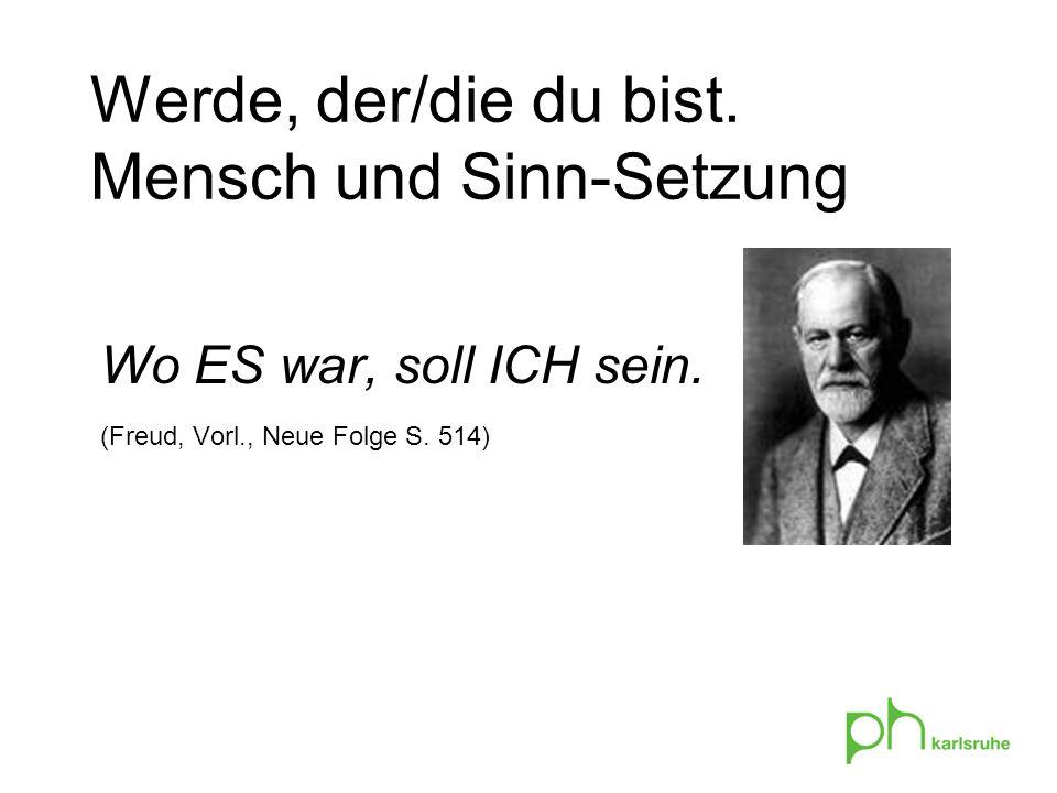 Werde, der/die du bist. Mensch und Sinn-Setzung Wo ES war, soll ICH sein. (Freud, Vorl., Neue Folge S. 514)