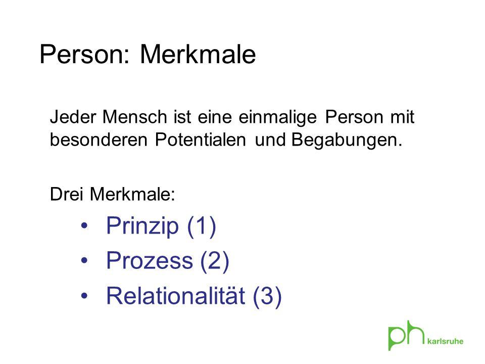 Person: Merkmale Jeder Mensch ist eine einmalige Person mit besonderen Potentialen und Begabungen. Drei Merkmale: Prinzip (1) Prozess (2) Relationalit