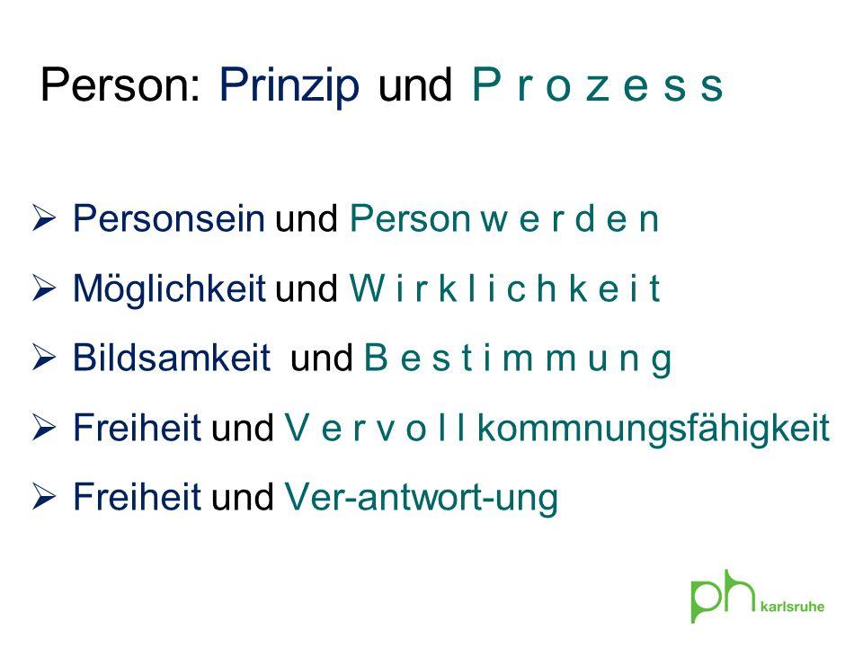 Person: Prinzip und P r o z e s s Personsein und Person w e r d e n Möglichkeit und W i r k l i c h k e i t Bildsamkeit und B e s t i m m u n g Freihe