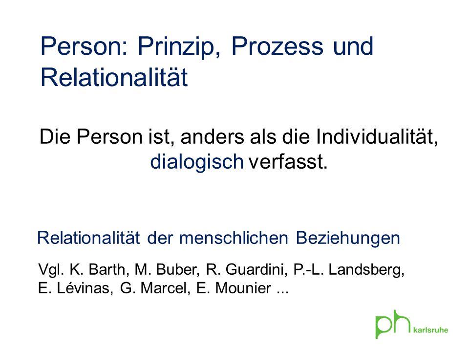 Die Person ist, anders als die Individualität, dialogisch verfasst. Relationalität der menschlichen Beziehungen Vgl. K. Barth, M. Buber, R. Guardini,