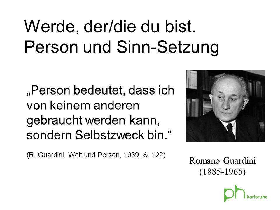 Person bedeutet, dass ich von keinem anderen gebraucht werden kann, sondern Selbstzweck bin. (R. Guardini, Welt und Person, 1939, S. 122) Werde, der/d