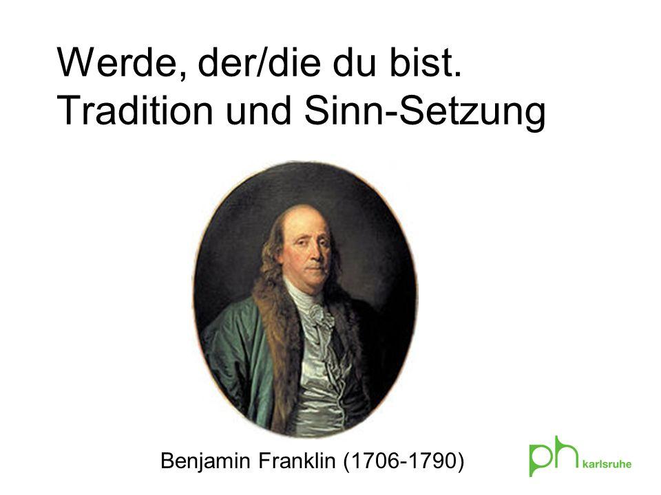 Werde, der/die du bist. Tradition und Sinn-Setzung Benjamin Franklin (1706-1790)