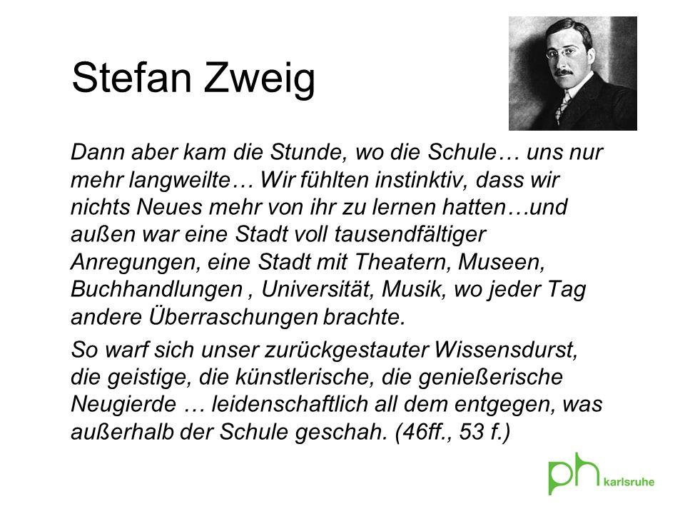 Stefan Zweig Dann aber kam die Stunde, wo die Schule… uns nur mehr langweilte… Wir fühlten instinktiv, dass wir nichts Neues mehr von ihr zu lernen ha
