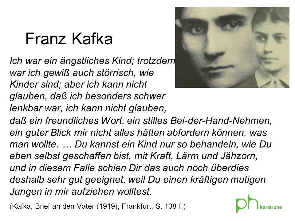 Franz Kafka Ich war ein ängstliches Kind; trotzdem war ich gewiß auch störrisch, wie Kinder sind; aber ich kann nicht glauben, daß ich besonders schwer lenkbar war, ich kann nicht glauben, daß ein freundliches Wort, ein stilles Bei-der-Hand-Nehmen, ein guter Blick mir nicht alles hätten abfordern können, was man wollte.