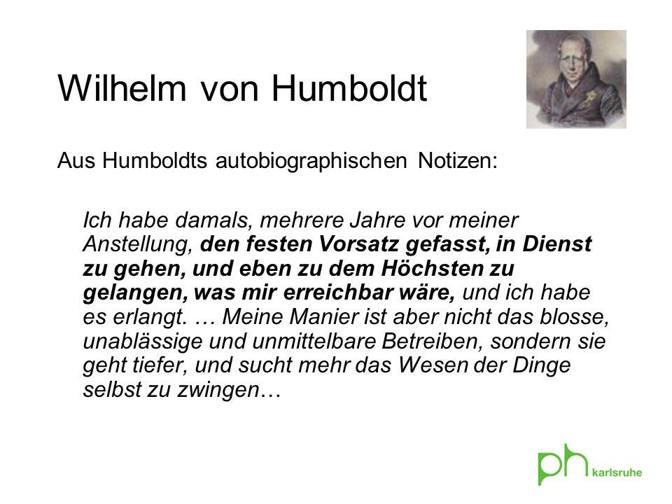 Aus Humboldts autobiographischen Notizen: Ich habe damals, mehrere Jahre vor meiner Anstellung, den festen Vorsatz gefasst, in Dienst zu gehen, und eben zu dem Höchsten zu gelangen, was mir erreichbar wäre, und ich habe es erlangt.