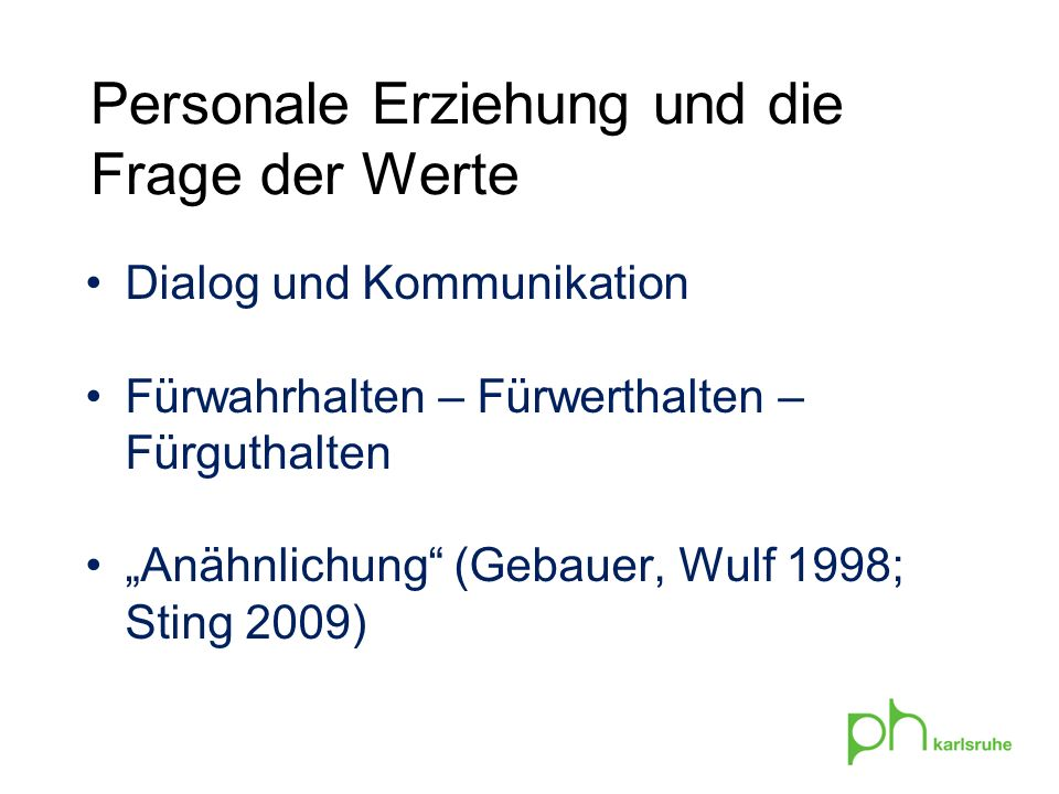 Personale Erziehung und die Frage der Werte Dialog und Kommunikation Fürwahrhalten – Fürwerthalten – Fürguthalten Anähnlichung (Gebauer, Wulf 1998; Sting 2009)