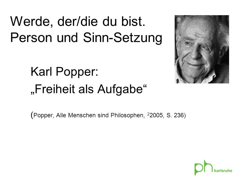 Karl Popper: Freiheit als Aufgabe ( Popper, Alle Menschen sind Philosophen, 2 2005, S. 236) Werde, der/die du bist. Person und Sinn-Setzung