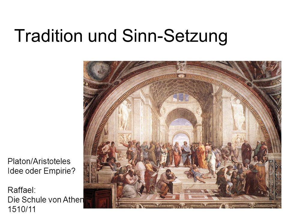 Tradition und Sinn-Setzung Platon/Aristoteles Idee oder Empirie? Raffael: Die Schule von Athen, 1510/11