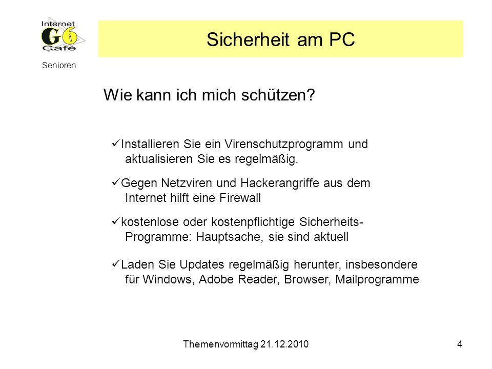Themenvormittag 21.12.20104 Senioren Sicherheit am PC Wie kann ich mich schützen? Installieren Sie ein Virenschutzprogramm und aktualisieren Sie es re