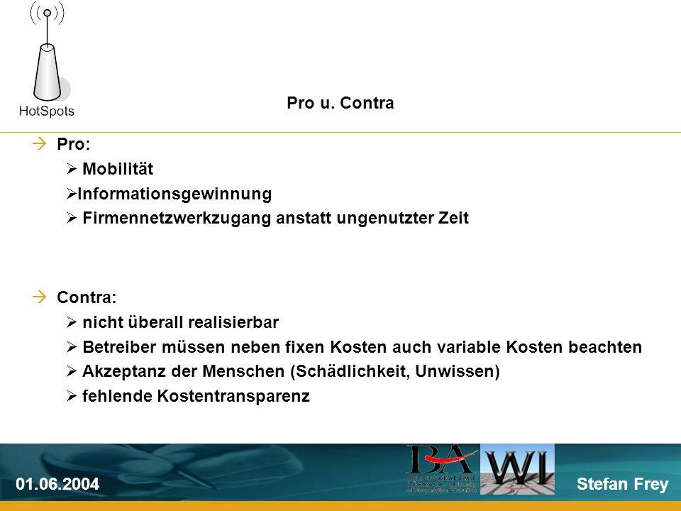 Stefan Frey01.06.2004 Pro: Mobilität Informationsgewinnung Firmennetzwerkzugang anstatt ungenutzter Zeit Contra: nicht überall realisierbar Betreiber müssen neben fixen Kosten auch variable Kosten beachten Akzeptanz der Menschen (Schädlichkeit, Unwissen) fehlende Kostentransparenz Pro u.
